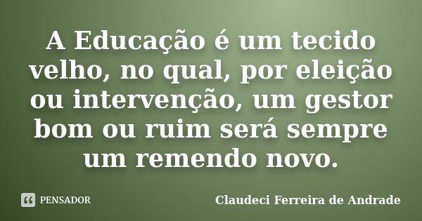 A Educação é um tecido velho, no qual, por eleição ou intervenção, um gestor bom ou ruim será sempre um remendo novo.... Frase de Claudeci Ferreira de Andrade.