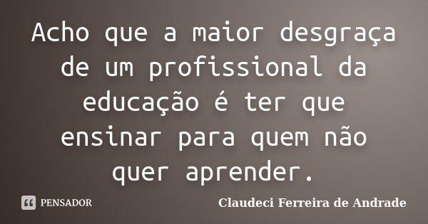 Acho que a maior desgraça de um profissional da educação é ter que ensinar para quem não quer aprender.... Frase de Claudeci Ferreira de Andrade.
