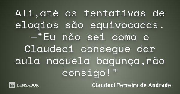 """Ali,até as tentativas de elogios são equivocadas.—""""Eu não sei como o Claudeci consegue dar aula naquela bagunça,não consigo!""""... Frase de Claudeci Ferreira de Andrade."""