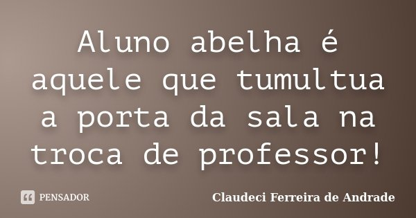 Aluno abelha é aquele que tumultua a porta da sala na troca de professor!... Frase de Claudeci Ferreira de Andrade.