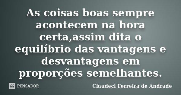 As coisas boas sempre acontecem na hora certa,assim dita o equilíbrio das vantagens e desvantagens em proporções semelhantes.... Frase de Claudeci Ferreira de Andrade.