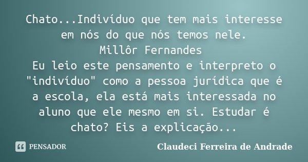 """Chato...Indivíduo que tem mais interesse em nós do que nós temos nele. Millôr Fernandes Eu leio este pensamento e interpreto o """"indivíduo"""" como a pess... Frase de Claudeci Ferreira de Andrade."""