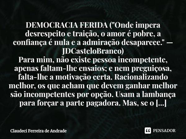 """DEMOCRACIA FERIDA (""""Onde impera desrespeito e traição, o amor é pobre, a confiança é nula e a admiração desaparece."""" — JDCasteloBranco) Para mim, não... Frase de Claudeci Ferreira de Andrade."""