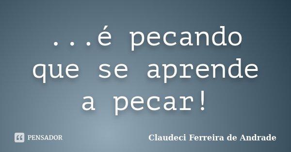 ...é pecando que se aprende a pecar!... Frase de Claudeci Ferreira de Andrade.