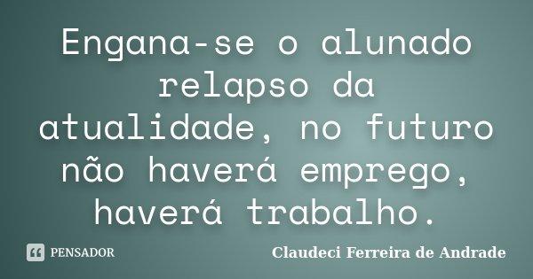 Engana-se o alunado relapso da atualidade, no futuro não haverá emprego, haverá trabalho.... Frase de Claudeci Ferreira de Andrade.