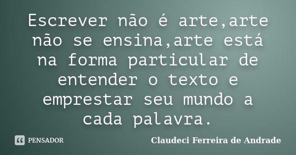 Escrever não é arte,arte não se ensina,arte está na forma particular de entender o texto e emprestar seu mundo a cada palavra.... Frase de Claudeci Ferreira de Andrade.