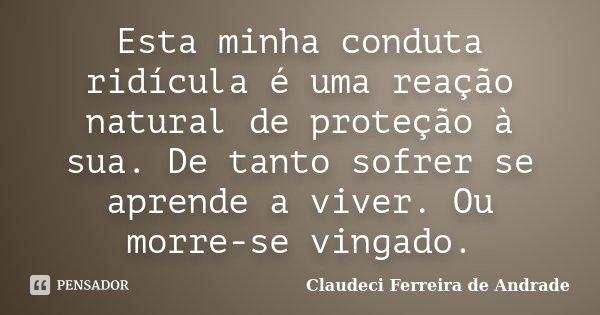 Esta minha conduta ridícula é uma reação natural de proteção à sua. De tanto sofrer se aprende a viver. Ou morre-se vingado.... Frase de Claudeci Ferreira de Andrade.