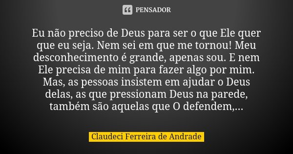 Sei Que Meu Deus Não Me Deixara: Eu Não Preciso De Deus Para Ser O Que... Claudeci Ferreira