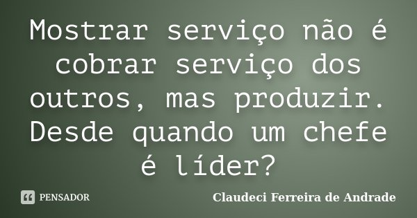Mostrar serviço não é cobrar serviço dos outros, mas produzir. Desde quando um chefe é líder?... Frase de Claudeci Ferreira de Andrade.