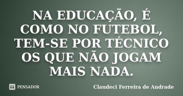NA EDUCAÇÃO, É COMO NO FUTEBOL, TEM-SE POR TÉCNICO OS QUE NÃO JOGAM MAIS NADA.... Frase de Claudeci Ferreira de Andrade.