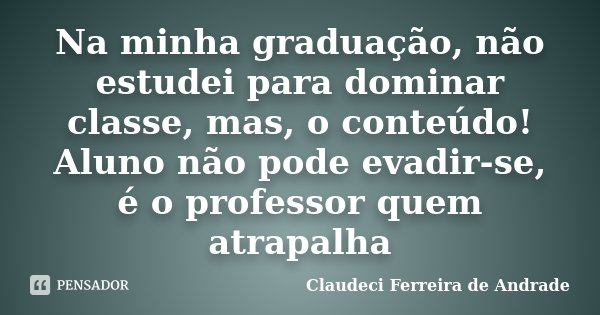 Na minha graduação, não estudei para dominar classe, mas, o conteúdo! Aluno não pode evadir-se, é o professor quem atrapalha... Frase de Claudeci Ferreira de Andrade.
