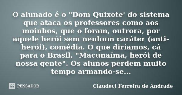 """O alunado é o """"Dom Quixote' do sistema que ataca os professores como aos moinhos, que o foram, outrora, por aquele herói sem nenhum caráter (anti-herói), c... Frase de Claudeci Ferreira de Andrade."""