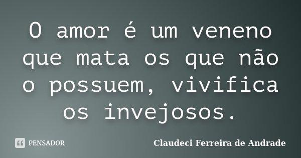 O amor é um veneno que mata os que não o possuem, vivifica os invejosos.... Frase de Claudeci Ferreira de Andrade.