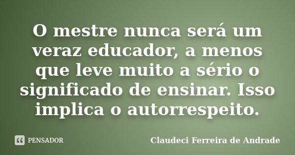 O mestre nunca será um veraz educador, a menos que leve muito a sério o significado de ensinar. Isso implica o autorrespeito.... Frase de Claudeci Ferreira de Andrade.