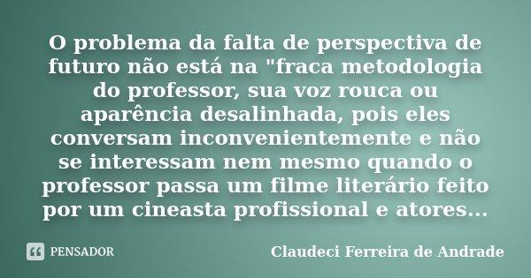 """O problema da falta de perspectiva de futuro não está na """"fraca metodologia do professor, sua voz rouca ou aparência desalinhada, pois eles conversam incon... Frase de Claudeci Ferreira de Andrade."""