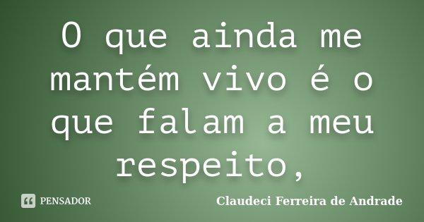 O que ainda me mantém vivo é o que falam a meu respeito,... Frase de Claudeci Ferreira de Andrade.