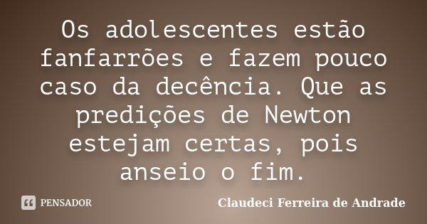 Os adolescentes estão fanfarrões e fazem pouco caso da decência.Que as predições de Newton estejam certas,pois anseio o fim.... Frase de Claudeci Ferreira de Andrade.