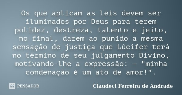 Os que aplicam as leis devem ser iluminados por Deus para terem polidez, destreza, talento e jeito, no final, darem ao punido a mesma sensação de justiça que Lú... Frase de Claudeci Ferreira de Andrade.