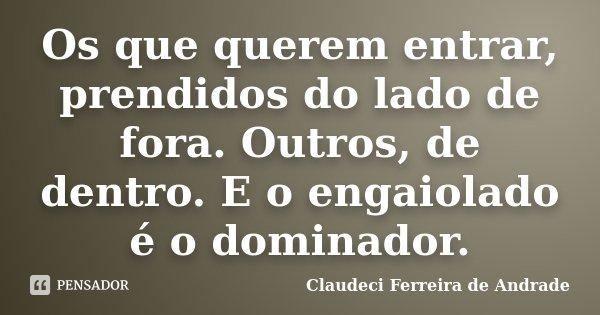 Os que querem entrar, prendidos do lado de fora. Outros, de dentro. E o engaiolado é o dominador.... Frase de Claudeci Ferreira de Andrade.