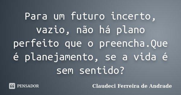 Para um futuro incerto, vazio, não há plano perfeito que o preencha.Que é planejamento, se a vida é sem sentido?... Frase de Claudeci Ferreira de Andrade.