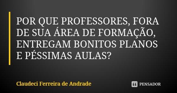 POR QUE PROFESSORES, FORA DE SUA ÁREA DE FORMAÇÃO, ENTREGAM BONITOS PLANOS E PÉSSIMAS AULAS?... Frase de Claudeci Ferreira de Andrade.