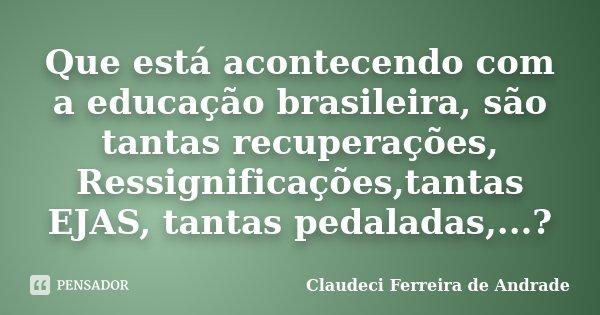 Que está acontecendo com a educação brasileira, são tantas recuperações, Ressignificações,tantas EJAS, tantas pedaladas,...?... Frase de Claudeci Ferreira de Andrade.