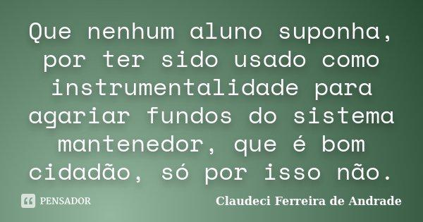 Que nenhum aluno suponha, por ter sido usado como instrumentalidade para agariar fundos do sistema mantenedor, que é bom cidadão, só por isso não.... Frase de Claudeci Ferreira de Andrade.