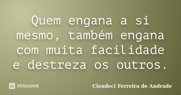 Quem engana a si mesmo, também engana com muita facilidade e destreza os outros.... Frase de Claudeci Ferreira de Andrade.