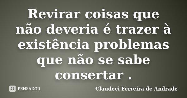 Revirar coisas que não deveria é trazer à existência problemas que não se sabe consertar .... Frase de Claudeci Ferreira de Andrade.