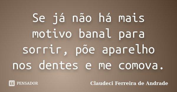 Se já não há mais motivo banal para sorrir, põe aparelho nos dentes e me comova.... Frase de Claudeci Ferreira de Andrade.