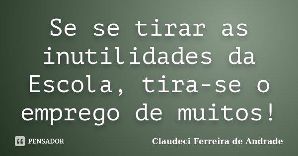 Se se tirar as inutilidades da Escola, tira-se o emprego de muitos!... Frase de Claudeci Ferreira de Andrade.
