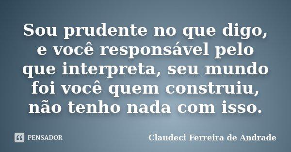 Sou prudente no que digo, e você responsável pelo que interpreta, seu mundo foi você quem construiu, não tenho nada com isso.... Frase de Claudeci Ferreira de Andrade.
