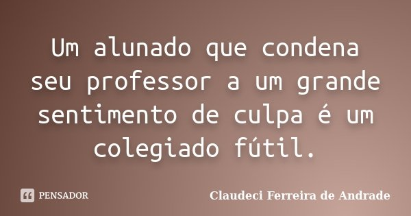 Um alunado que condena seu professor a um grande sentimento de culpa é um colegiado fútil.... Frase de Claudeci Ferreira de Andrade.
