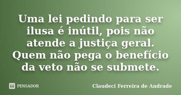 Uma lei pedindo para ser ilusa é inútil, pois não atende a justiça geral. Quem não pega o benefício da veto não se submete.... Frase de Claudeci Ferreira de Andrade.