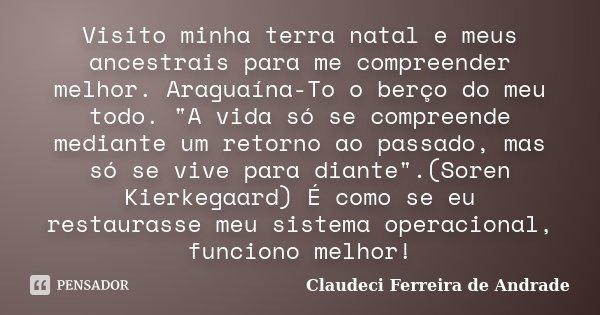 """Visito minha terra natal e meus ancestrais para me compreender melhor. Araguaína-To o berço do meu todo. """"A vida só se compreende mediante um retorno ao pa... Frase de Claudeci Ferreira de Andrade."""