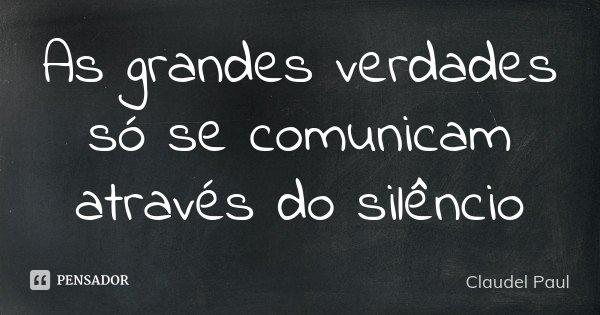 As grandes verdades só se comunicam através do silêncio... Frase de Claudel Paul.
