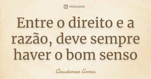 Entre o direito e a razão, deve sempre haver o bom senso... Frase de Claudemar Gomes.