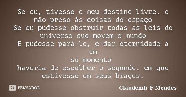 Se eu, tivesse o meu destino livre, e não preso às coisas do espaço Se eu pudesse obstruir todas as leis do universo que movem o mundo E pudesse pará-lo, e dar ... Frase de Claudemir F Mendes.