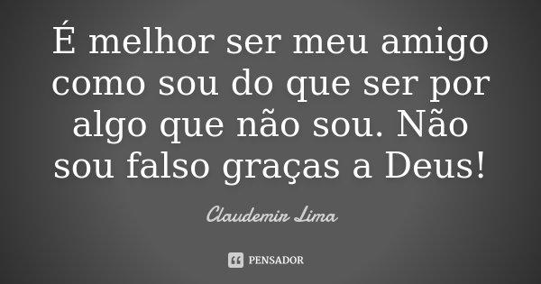 É melhor ser meu amigo como sou do que ser por algo que não sou. Não sou falso graças a Deus!... Frase de Claudemir Lima.