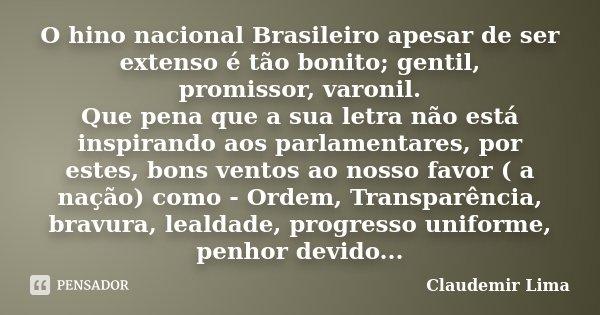 O hino nacional Brasileiro apesar de ser extenso é tão bonito; gentil, promissor, varonil. Que pena que a sua letra não está inspirando aos parlamentares, por e... Frase de Claudemir Lima.