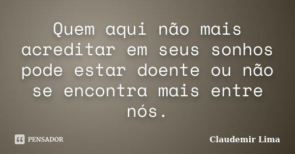 Quem aqui não mais acreditar em seus sonhos pode estar doente ou não se encontra mais entre nós.... Frase de Claudemir Lima.