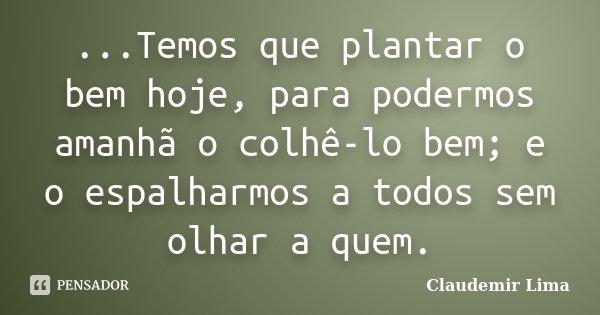 ...Temos que plantar o bem hoje, para podermos amanhã o colhê-lo bem; e o espalharmos a todos sem olhar a quem.... Frase de Claudemir Lima.