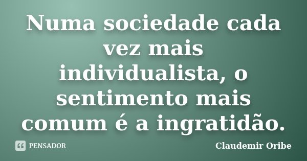 Numa sociedade cada vez mais individualista, o sentimento mais comum é a ingratidão.... Frase de Claudemir Oribe.