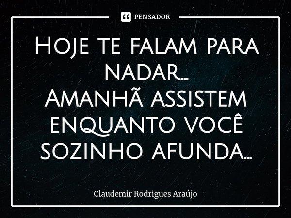 Hoje te falam para nadar... Amanhã assistem enquanto você sozinho afunda...... Frase de Claudemir Rodrigues Araújo.