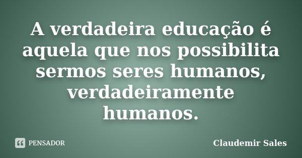A verdadeira educação é aquela que nos possibilita sermos seres humanos, verdadeiramente humanos.... Frase de Claudemir Sales.