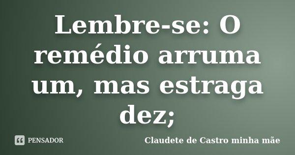 Lembre-se: O remédio arruma um, mas estraga dez;... Frase de Claudete de Castro minha mãe.