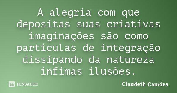 A alegria com que depositas suas criativas imaginações são como partículas de integração dissipando da natureza ínfimas ilusões.... Frase de Claudeth Camoes.