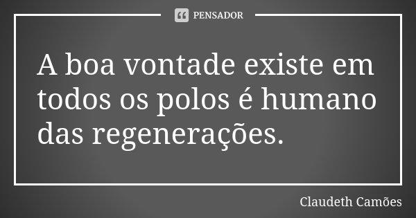 A boa vontade existe em todos os polos é humano das regenerações.... Frase de Claudeth Camões.
