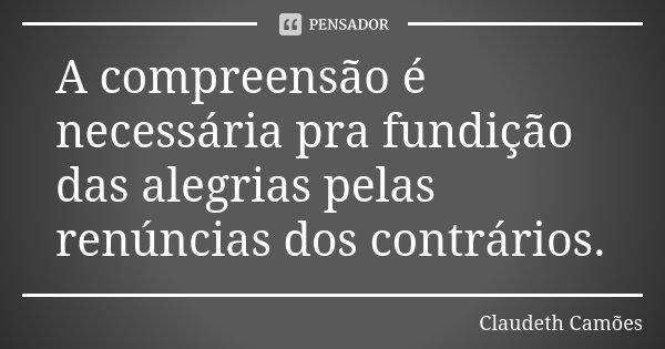 A compreensão é necessária pra fundição das alegrias pelas renúncias dos contrários.... Frase de Claudeth Camões.