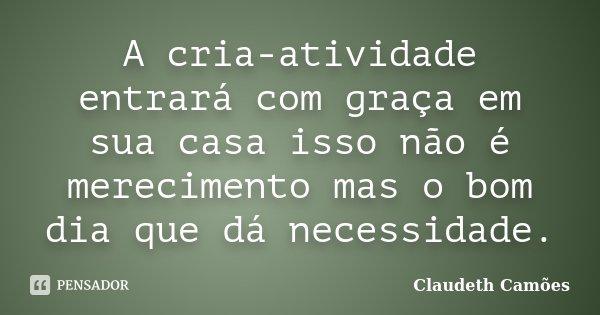 A cria-atividade entrará com graça em sua casa isso não é merecimento mas o bom dia que dá necessidade.... Frase de Claudeth Camões.